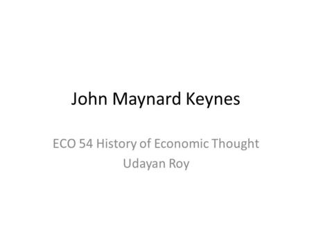 John Maynard Keynes ECO 54 History of Economic Thought Udayan Roy.