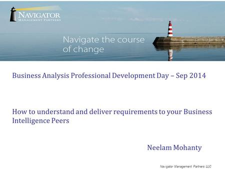 Navigator Management Partners LLC Business Analysis Professional Development Day – Sep 2014 How to understand and deliver requirements to your Business.
