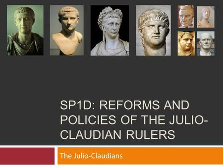 SP1D: REFORMS AND POLICIES OF THE JULIO- CLAUDIAN RULERS The Julio-Claudians.