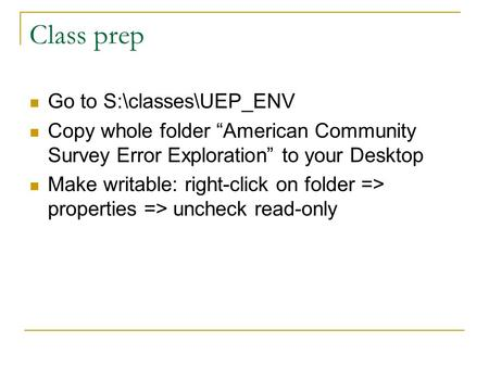 "Class prep Go to S:\classes\UEP_ENV Copy whole folder ""American Community Survey Error Exploration"" to your Desktop Make writable: right-click on folder."