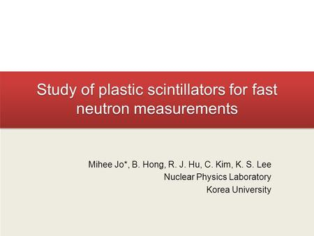Study of plastic scintillators for fast neutron measurements Mihee Jo*, B. Hong, R. J. Hu, C. Kim, K. S. Lee Nuclear Physics Laboratory Korea University.