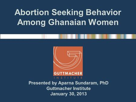 Abortion Seeking Behavior Among Ghanaian Women Presented by Aparna Sundaram, PhD Guttmacher Institute January 30, 2013.