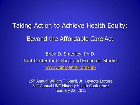 Taking Action to Achieve Health Equity: Beyond the Affordable Care Act Brian D. Smedley, Ph.D. Joint Center for Political and Economic Studies www.jointcenter.org/hpi.