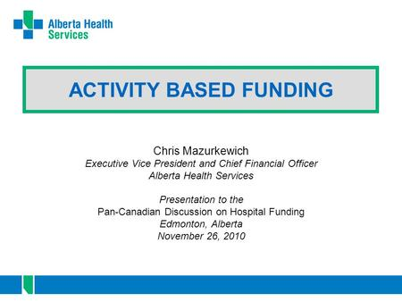 ACTIVITY BASED FUNDING Chris Mazurkewich Executive Vice President and Chief Financial Officer Alberta Health Services Presentation to the Pan-Canadian.
