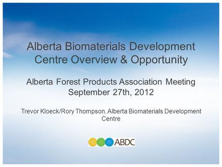 Alberta Biomaterials Development Centre Overview & Opportunity Alberta Forest Products Association Meeting September 27th, 2012 Trevor Kloeck/Rory Thompson,
