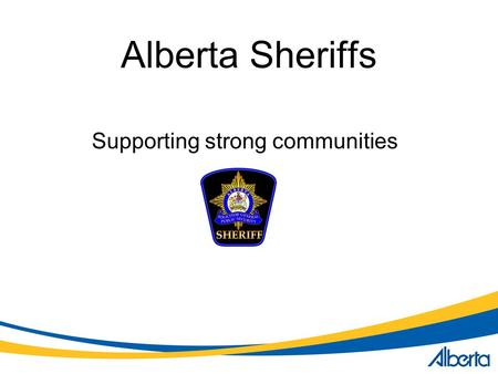 Alberta Sheriffs Supporting strong communities. Alberta Sheriffs Solicitor General and Public Security Deputy Minister Public Security Division Sheriffs.