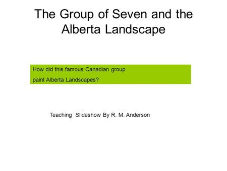 The Group of Seven and the Alberta Landscape How did this famous Canadian group paint Alberta Landscapes? Teaching Slideshow By R. M. Anderson.