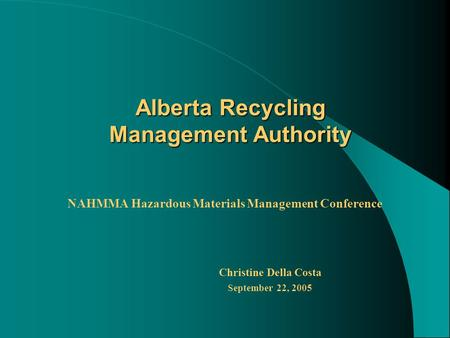 Alberta Recycling Management Authority NAHMMA Hazardous Materials Management Conference Christine Della Costa September 22, 2005.