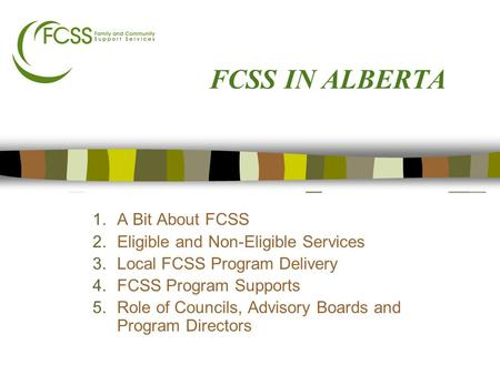 FCSS IN ALBERTA 1.A Bit About FCSS 2.Eligible and Non-Eligible Services 3.Local FCSS Program Delivery 4.FCSS Program Supports 5.Role of Councils, Advisory.
