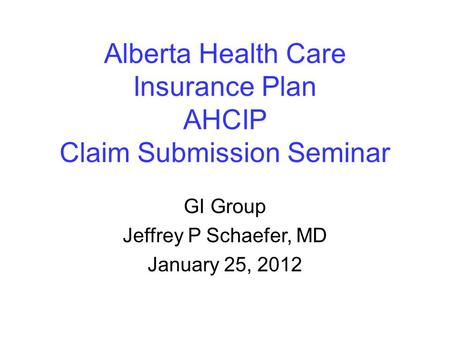 Alberta Health Care Insurance Plan AHCIP Claim Submission Seminar GI Group Jeffrey P Schaefer, MD January 25, 2012.