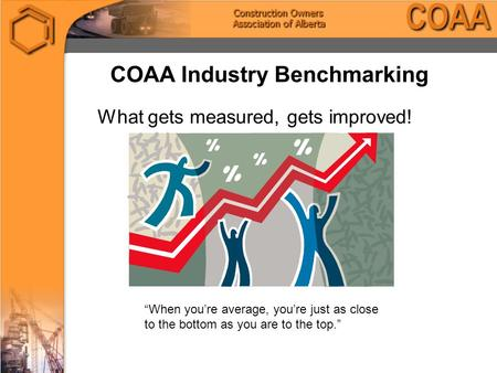 "COAA Industry Benchmarking What gets measured, gets improved! ""When you're average, you're just as close to the bottom as you are to the top."""
