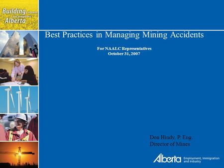 Best Practices in Managing Mining Accidents For NAALC Representatives October 31, 2007 Don Hindy, P. Eng. Director of Mines.