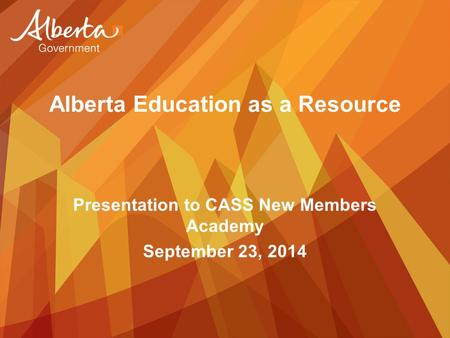Alberta Education as a Resource Presentation to CASS New Members Academy September 23, 2014.