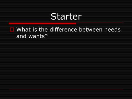 Starter What is the difference between needs and wants?