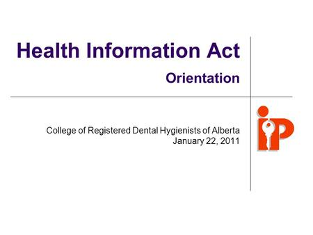 Health Information Act Orientation College of Registered Dental Hygienists of Alberta January 22, 2011.