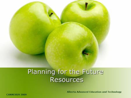 Planning for the Future Resources Alberta Advanced Education and Technology CANNEXUS 2009.