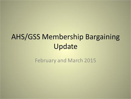 AHS/GSS Membership Bargaining Update February and March 2015.