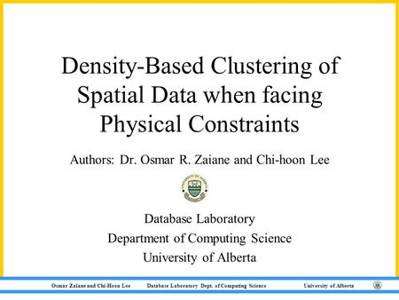 Osmar Zaïane and Chi-Hoon Lee Database Laboratory Dept. of Computing Science University of Alberta Density-Based Clustering of Spatial Data when facing.