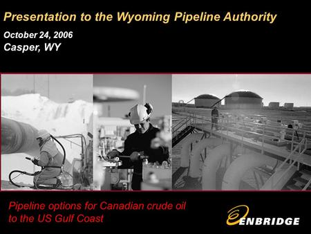 Pipeline options for Canadian crude oil to the US Gulf Coast Presentation to the Wyoming Pipeline Authority October 24, 2006 Casper, WY.