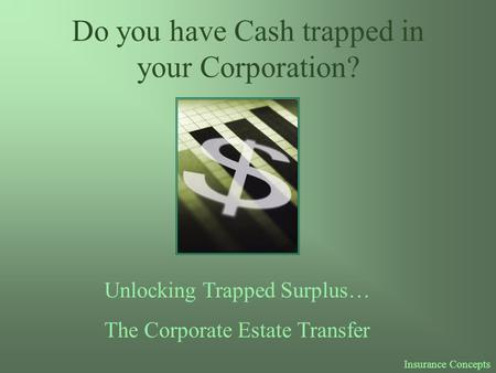 Do you have Cash trapped in your Corporation? Unlocking Trapped Surplus… The Corporate Estate Transfer Insurance Concepts.