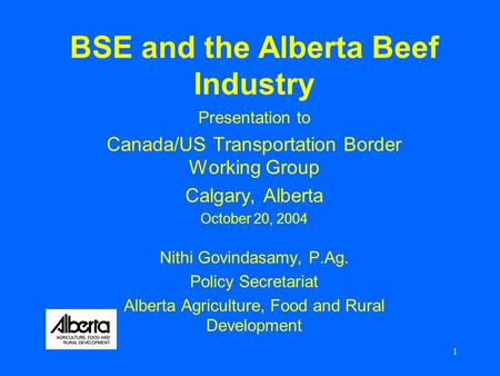 1 BSE and the Alberta Beef Industry Presentation to Canada/US Transportation Border Working Group Calgary, Alberta October 20, 2004 Nithi Govindasamy,