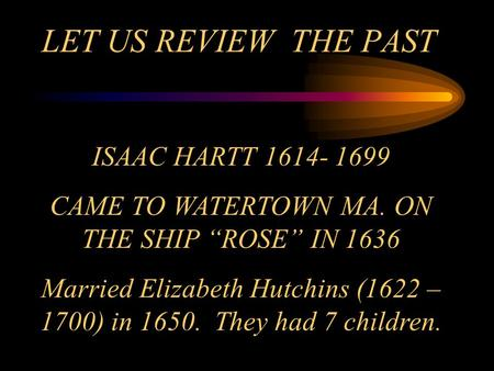 "LET US REVIEW THE PAST ISAAC HARTT 1614- 1699 CAME TO WATERTOWN MA. ON THE SHIP ""ROSE"" IN 1636 Married Elizabeth Hutchins (1622 – 1700) in 1650. They had."