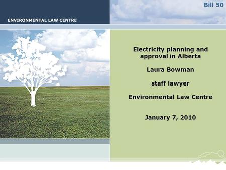 Electricity planning and approval in Alberta Laura Bowman staff lawyer Environmental Law Centre January 7, 2010 Bill 50.