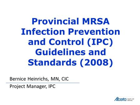 Provincial MRSA Infection Prevention and Control (IPC) Guidelines and Standards (2008) Bernice Heinrichs, MN, CIC Project Manager, IPC.
