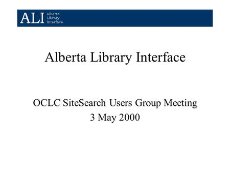 Alberta Library Interface OCLC SiteSearch Users Group Meeting 3 May 2000.