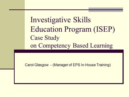 Investigative Skills Education Program (ISEP) Case Study on Competency Based Learning Carol Glasgow - (Manager of EPS In-House Training)