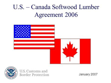 U.S. – Canada Softwood Lumber Agreement 2006 January 2007.