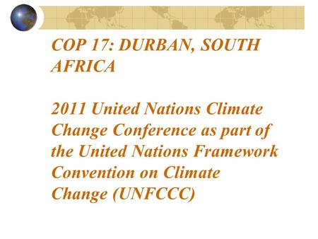 COP 17: DURBAN, SOUTH AFRICA 2011 United Nations Climate Change Conference as part of the United Nations Framework Convention on Climate Change (UNFCCC)
