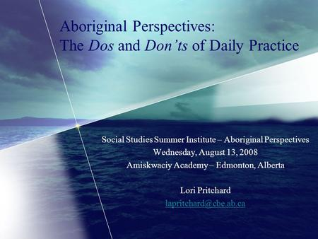 Aboriginal Perspectives: The Dos and Don'ts of Daily Practice Social Studies Summer Institute – Aboriginal Perspectives Wednesday, August 13, 2008 Amiskwaciy.