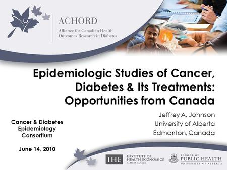 Epidemiologic Studies of Cancer, Diabetes & Its Treatments: Opportunities from Canada Jeffrey A. Johnson University of Alberta Edmonton, Canada Cancer.