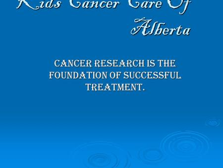 Kids Cancer Care Of Alberta Cancer research is the foundation of successful treatment.