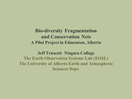 Bio-diversity Fragmentation and Conservation Nets A Pilot Project in Edmonton, Alberta Jeff Truscott Niagara College The Earth Observation Systems Lab.