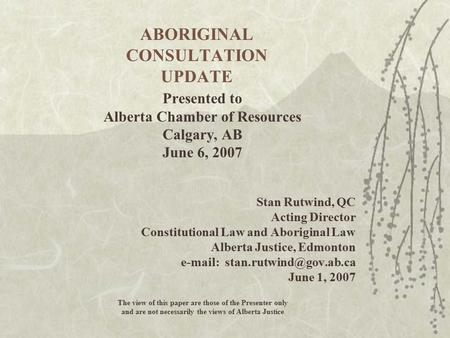 ABORIGINAL CONSULTATION UPDATE Presented to Alberta Chamber of Resources Calgary, AB June 6, 2007 Stan Rutwind, QC Acting Director Constitutional Law and.