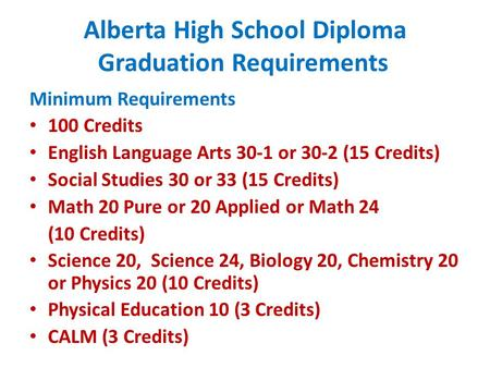 Alberta High School Diploma Graduation Requirements Minimum Requirements 100 Credits English Language Arts 30-1 or 30-2 (15 Credits) Social Studies 30.