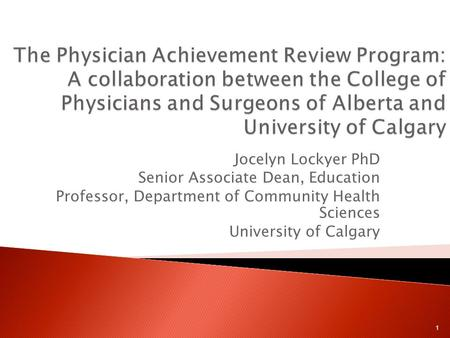 Jocelyn Lockyer PhD Senior Associate Dean, Education Professor, Department of Community Health Sciences University of Calgary 1.