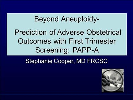 Stephanie Cooper, MD FRCSC Beyond Aneuploidy- Prediction of Adverse Obstetrical Outcomes with First Trimester Screening: PAPP-A Prediction of Adverse Obstetrical.