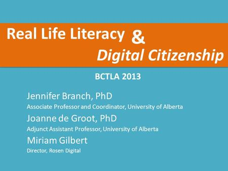 Real Life Literacy BCTLA 2013 Jennifer Branch, PhD Associate Professor and Coordinator, University of Alberta Joanne de Groot, PhD Adjunct Assistant Professor,