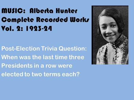 MUSIC: Alberta Hunter Complete Recorded Works Vol. 2: 1923-24 Post-Election Trivia Question: When was the last time three Presidents in a row were elected.