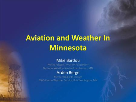 Aviation and Weather In Minnesota Mike Bardou Meteorologist, Aviation Focal Point National Weather Service Chanhassen, MN Arden Berge Meteorologist In.