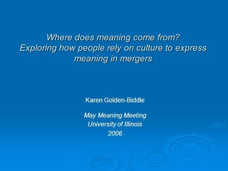 Where does meaning come from? Exploring how people rely on culture to express meaning in mergers Karen Golden-Biddle May Meaning Meeting University of.