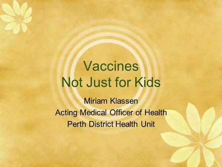 Vaccines Not Just for Kids Miriam Klassen Acting Medical Officer of Health Perth District Health Unit.