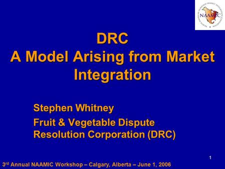 1 DRC A Model Arising from Market Integration Stephen Whitney Fruit & Vegetable Dispute Resolution Corporation (DRC) 3 rd Annual NAAMIC Workshop – Calgary,