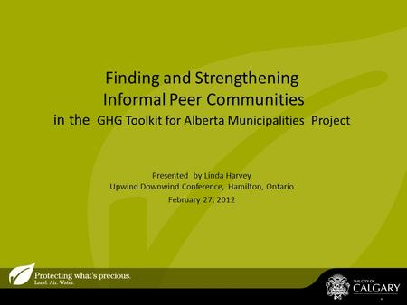 Finding and Strengthening Informal Peer Communities in the GHG Toolkit for Alberta Municipalities Project Presented by Linda Harvey Upwind Downwind Conference,