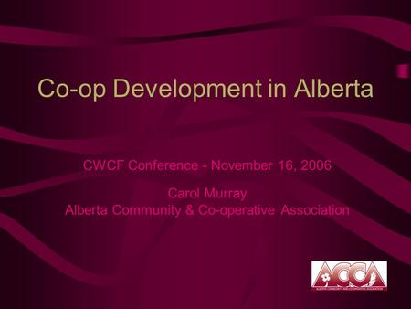 Co-op Development in Alberta CWCF Conference - November 16, 2006 Carol Murray Alberta Community & Co-operative Association.