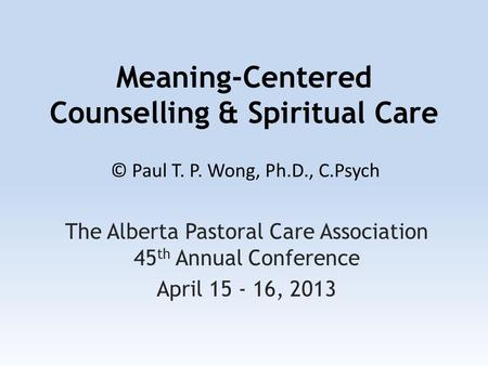 Meaning-Centered Counselling & Spiritual Care The Alberta Pastoral Care Association 45 th Annual Conference April 15 - 16, 2013 © Paul T. P. Wong, Ph.D.,