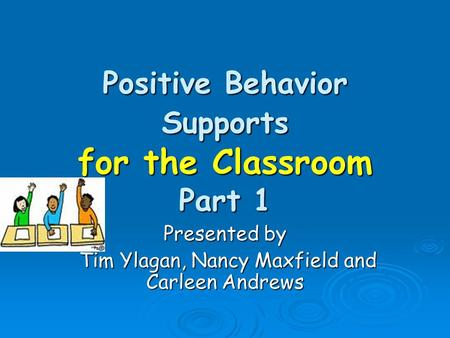 Positive Behavior Supports for the Classroom Part 1 Presented by Tim Ylagan, Nancy Maxfield and Carleen Andrews Tim Ylagan, Nancy Maxfield and Carleen.